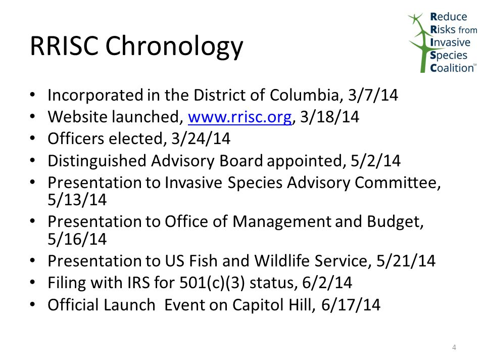 RRISC Chronology Incorporated in the District of Columbia, 3/7/14 Website launched, www.rrisc.org, 3/18/14www.rrisc.org Officers elected, 3/24/14 Distinguished Advisory Board appointed, 5/2/14 Presentation to Invasive Species Advisory Committee, 5/13/14 Presentation to Office of Management and Budget, 5/16/14 Presentation to US Fish and Wildlife Service, 5/21/14 Filing with IRS for 501(c)(3) status, 6/2/14 Official Launch Event on Capitol Hill, 6/17/14 4