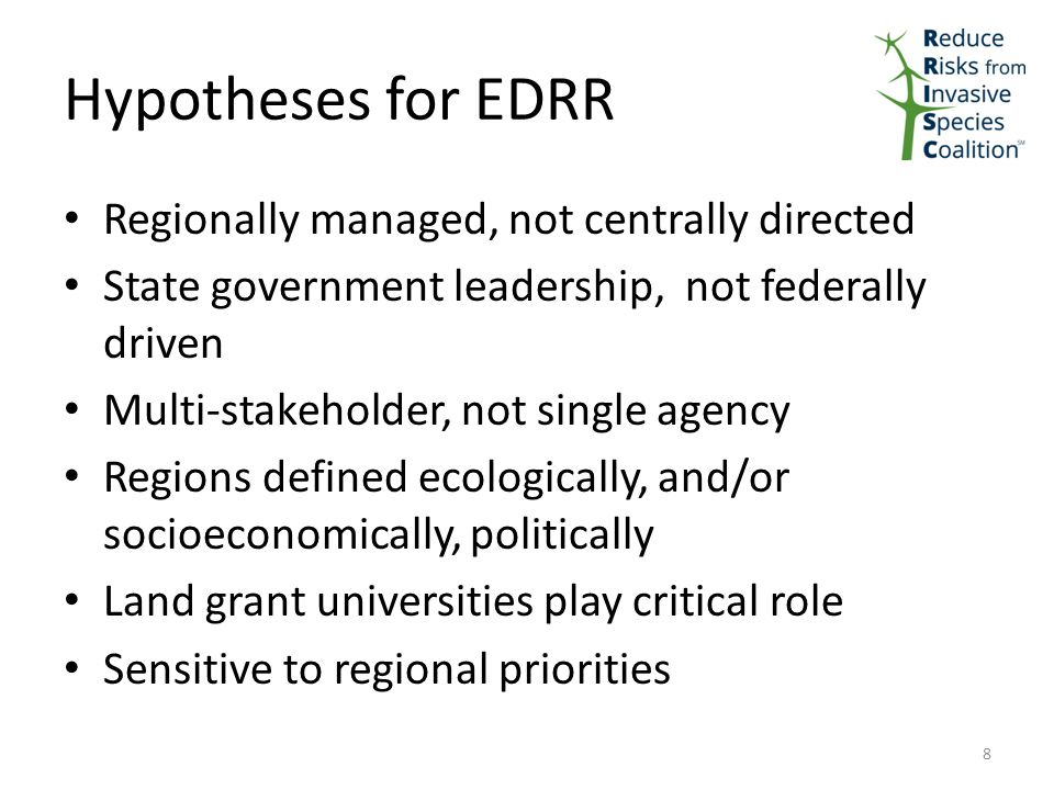 Hypotheses for EDRR Regionally managed, not centrally directed State government leadership, not federally driven Multi-stakeholder, not single agency Regions defined ecologically, and/or socioeconomically, politically Land grant universities play critical role Sensitive to regional priorities 8