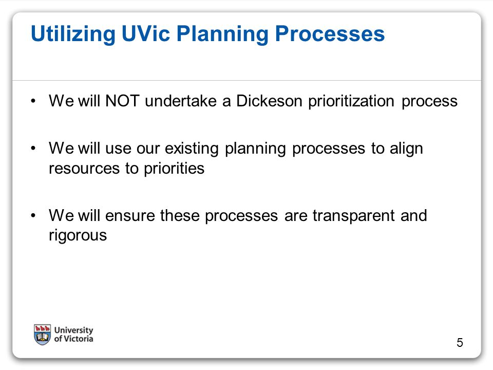 Utilizing UVic Planning Processes We will NOT undertake a Dickeson prioritization process We will use our existing planning processes to align resourc