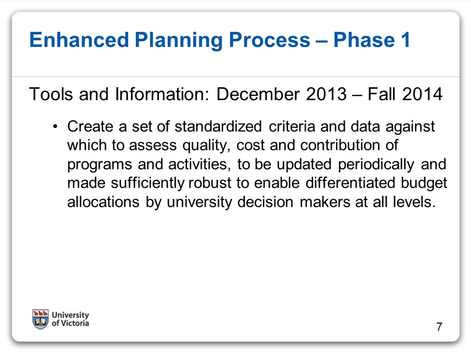 Enhanced Planning Process – Phase 1 Working Group, along with an Advisory Committee will develop and recommend to Integrated Planning a set of criteria that can be measured and reported; recommend a process for identifying, gathering, reporting and comparing the information; recommend the appropriate unit levels for the criteria (e.g.