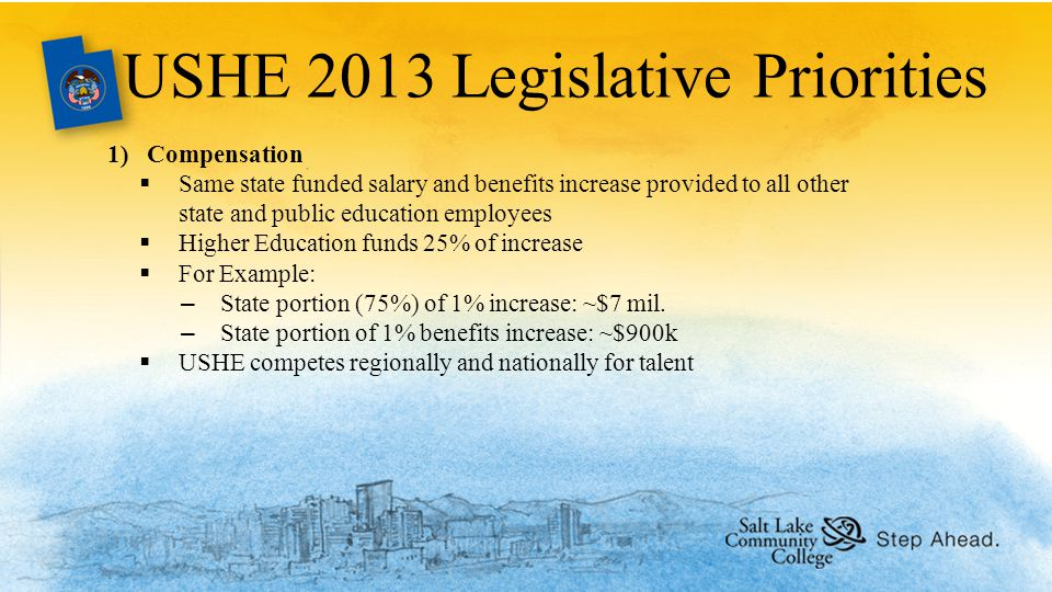 USHE 2013 Legislative Priorities 1)Compensation  Same state funded salary and benefits increase provided to all other state and public education employees  Higher Education funds 25% of increase  For Example: –State portion (75%) of 1% increase: ~$7 mil.