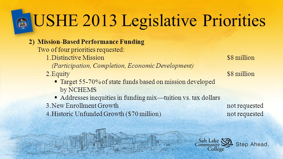 USHE 2013 Legislative Priorities 2)Mission-Based Performance Funding Two of four priorities requested: 1.Distinctive Mission$8 million (Participation, Completion, Economic Development) 2.Equity$8 million  Target 55-70% of state funds based on mission developed by NCHEMS  Addresses inequities in funding mix—tuition vs.