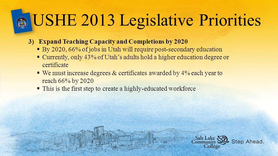 USHE 2013 Legislative Priorities 3)Expand Teaching Capacity and Completions by 2020  By 2020, 66% of jobs in Utah will require post-secondary education  Currently, only 43% of Utah's adults hold a higher education degree or certificate  We must increase degrees & certificates awarded by 4% each year to reach 66% by 2020  This is the first step to create a highly-educated workforce
