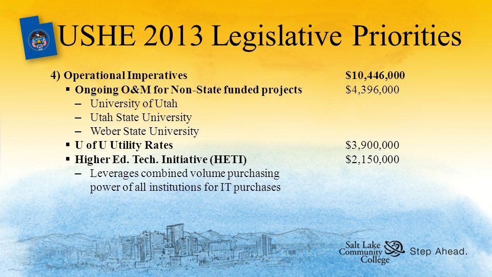 USHE 2013 Legislative Priorities 4) Operational Imperatives$10,446,000  Ongoing O&M for Non-State funded projects$4,396,000 –University of Utah –Utah State University –Weber State University  U of U Utility Rates$3,900,000  Higher Ed.