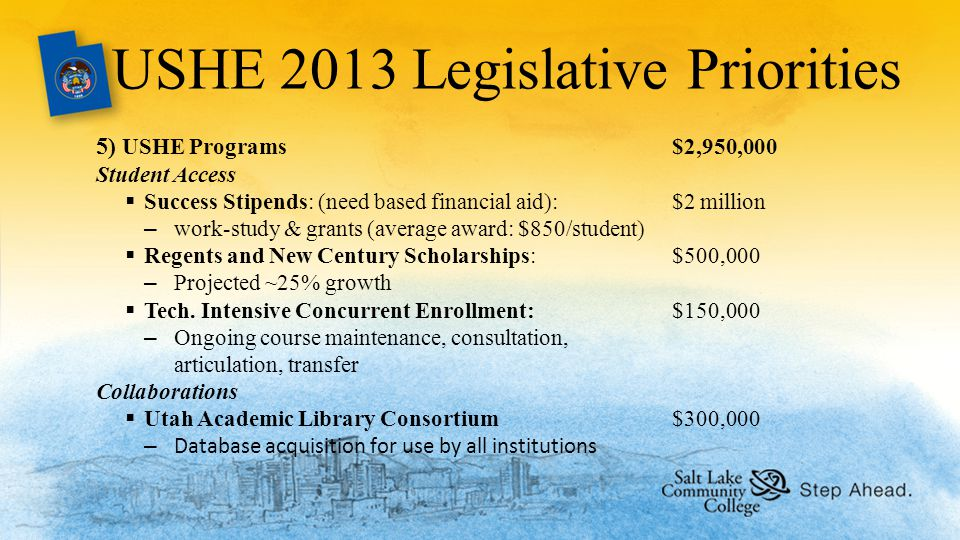 USHE 2013 Legislative Priorities 5) USHE Programs$2,950,000 Student Access  Success Stipends: (need based financial aid): $2 million –work-study & grants (average award: $850/student)  Regents and New Century Scholarships: $500,000 –Projected ~25% growth  Tech.