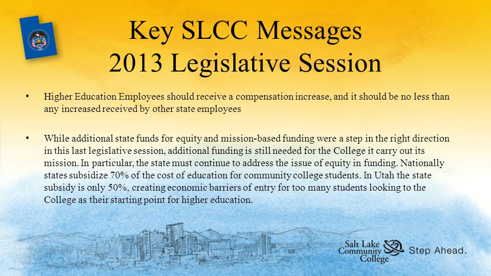 Key SLCC Messages 2013 Legislative Session Higher Education Employees should receive a compensation increase, and it should be no less than any increased received by other state employees While additional state funds for equity and mission-based funding were a step in the right direction in this last legislative session, additional funding is still needed for the College it carry out its mission.