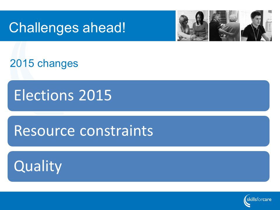 Challenges ahead! Elections 2015Resource constraintsQuality 2015 changes