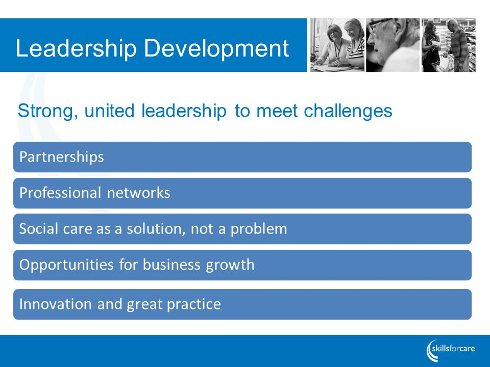 Leadership Development PartnershipsProfessional networksSocial care as a solution, not a problemOpportunities for business growthInnovation and great practice Strong, united leadership to meet challenges