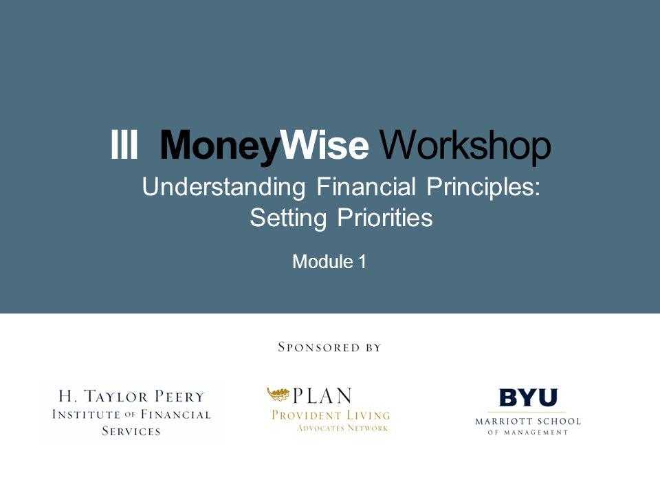 III MoneyWise Workshop Understanding Financial Principles: Setting Priorities Module 1