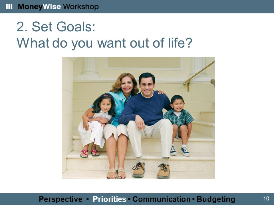 10 2. Set Goals: What do you want out of life Perspective Priorities Communication Budgeting