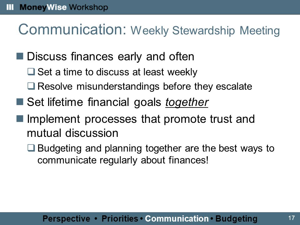 17 Communication: Weekly Stewardship Meeting Discuss finances early and often  Set a time to discuss at least weekly  Resolve misunderstandings before they escalate Set lifetime financial goals together Implement processes that promote trust and mutual discussion  Budgeting and planning together are the best ways to communicate regularly about finances.