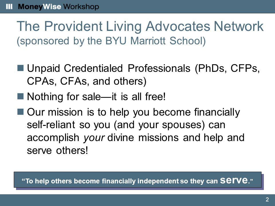 2 The Provident Living Advocates Network (sponsored by the BYU Marriott School) Unpaid Credentialed Professionals (PhDs, CFPs, CPAs, CFAs, and others) Nothing for sale—it is all free.