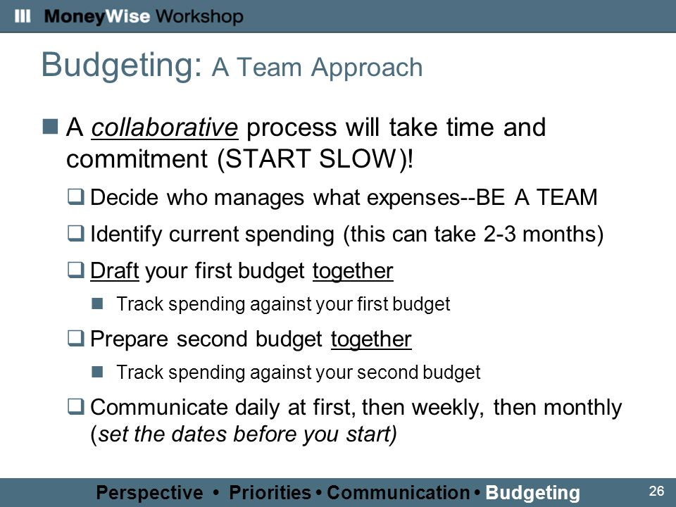 26 Budgeting: A Team Approach A collaborative process will take time and commitment (START SLOW).