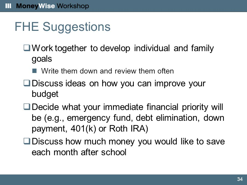 34 FHE Suggestions  Work together to develop individual and family goals Write them down and review them often  Discuss ideas on how you can improve your budget  Decide what your immediate financial priority will be (e.g., emergency fund, debt elimination, down payment, 401(k) or Roth IRA)  Discuss how much money you would like to save each month after school