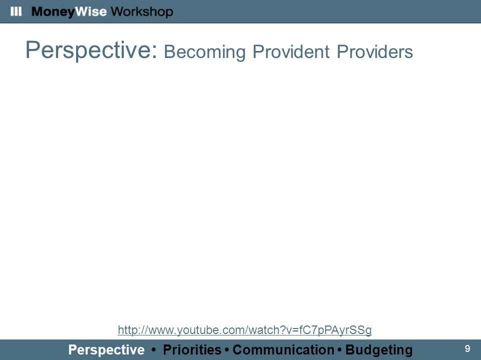 9 Perspective: Becoming Provident Providers Perspective Priorities Communication Budgeting http://www.youtube.com/watch?v=fC7pPAyrSSg