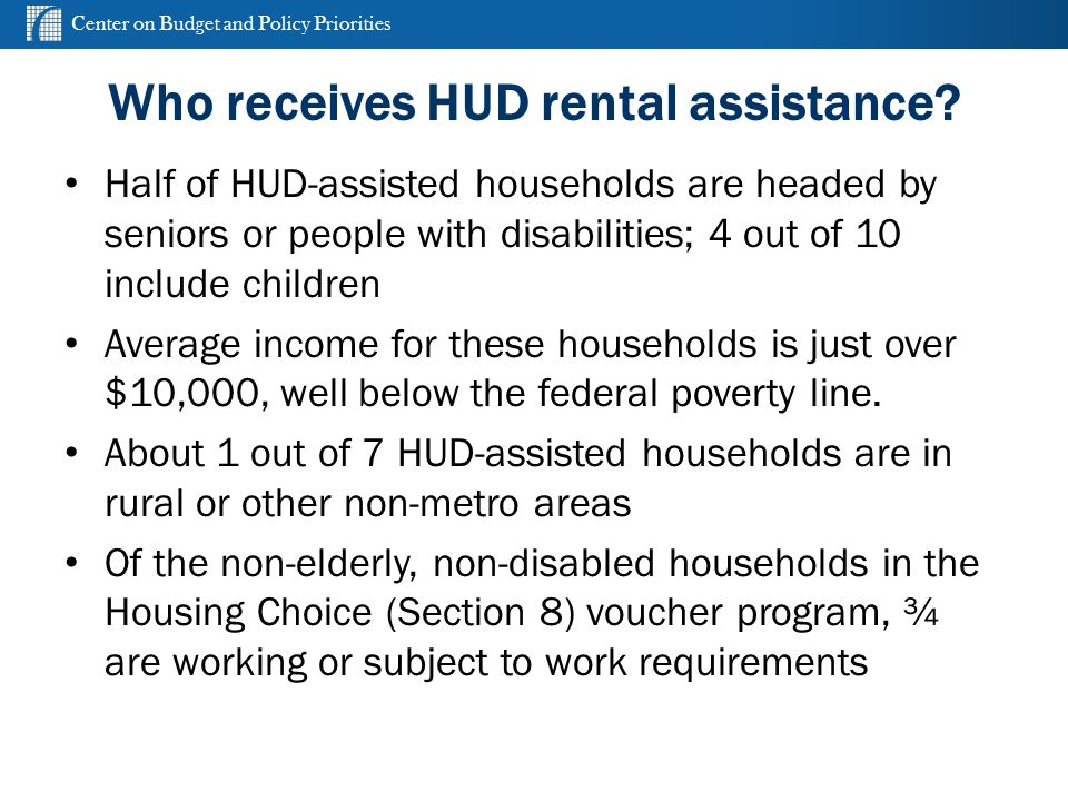 Center on Budget and Policy Priorities cbpp.org Who receives HUD rental assistance? Half of HUD-assisted households are headed by seniors or people wi
