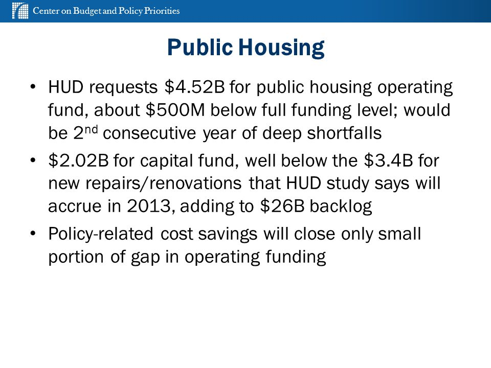 Center on Budget and Policy Priorities cbpp.org Public Housing HUD requests $4.52B for public housing operating fund, about $500M below full funding l