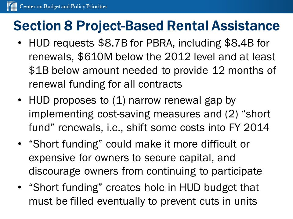 Center on Budget and Policy Priorities cbpp.org Section 8 Project-Based Rental Assistance HUD requests $8.7B for PBRA, including $8.4B for renewals, $610M below the 2012 level and at least $1B below amount needed to provide 12 months of renewal funding for all contracts HUD proposes to (1) narrow renewal gap by implementing cost-saving measures and (2) short fund renewals, i.e., shift some costs into FY 2014 Short funding could make it more difficult or expensive for owners to secure capital, and discourage owners from continuing to participate Short funding creates hole in HUD budget that must be filled eventually to prevent cuts in units