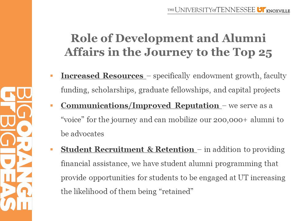 Role of Development and Alumni Affairs in the Journey to the Top 25  Increased Resources – specifically endowment growth, faculty funding, scholarships, graduate fellowships, and capital projects  Communications/Improved Reputation – we serve as a voice for the journey and can mobilize our 200,000+ alumni to be advocates  Student Recruitment & Retention – in addition to providing financial assistance, we have student alumni programming that provide opportunities for students to be engaged at UT increasing the likelihood of them being retained