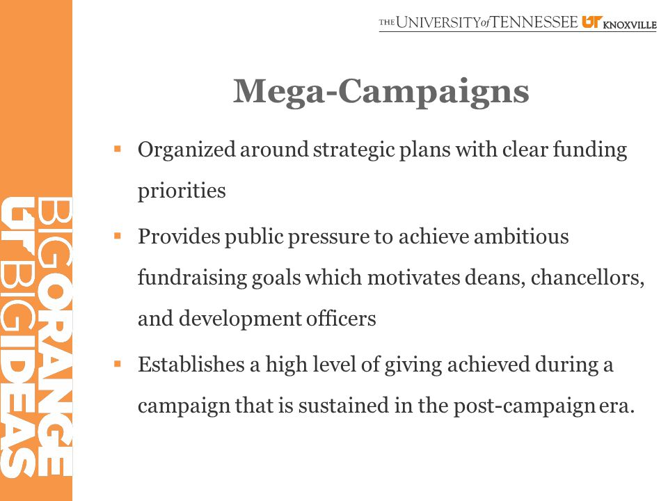 Mega-Campaigns  Includes large, transformational gifts  Motivated by mega-campaign goal or university strategic plan.