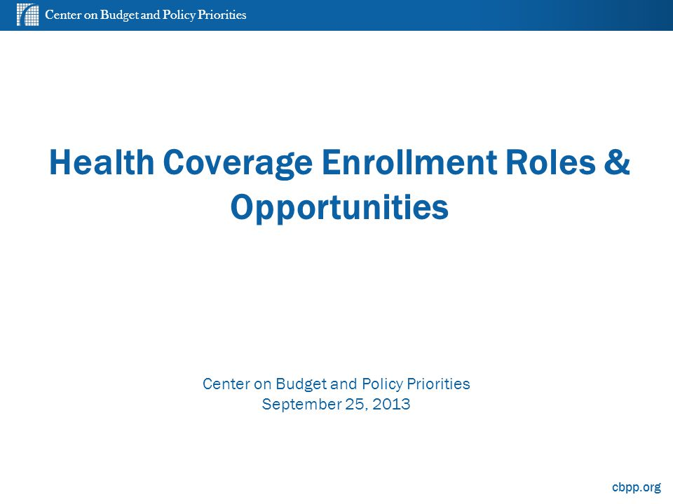 Center on Budget and Policy Priorities cbpp.org Health Coverage Enrollment Roles & Opportunities Center on Budget and Policy Priorities September 25,