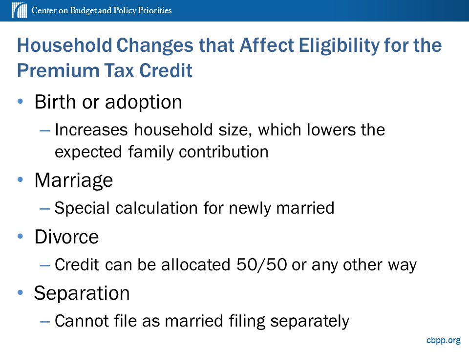 Center on Budget and Policy Priorities cbpp.org Household Changes that Affect Eligibility for the Premium Tax Credit Birth or adoption – Increases hou