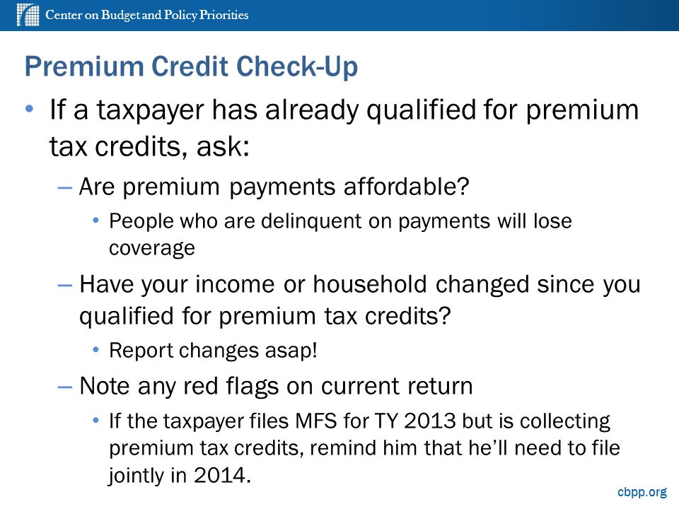 Center on Budget and Policy Priorities cbpp.org Premium Credit Check-Up If a taxpayer has already qualified for premium tax credits, ask: – Are premiu