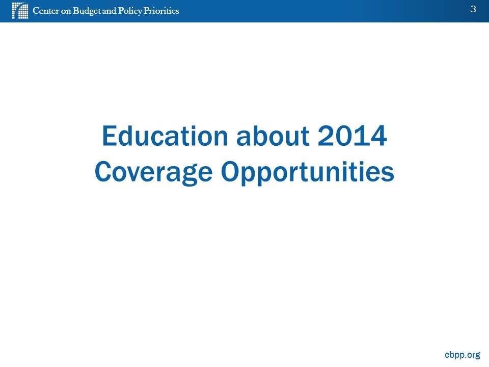 Center on Budget and Policy Priorities cbpp.org Education about 2014 Coverage Opportunities 3