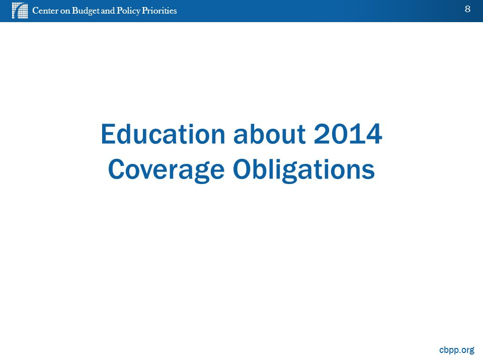 Center on Budget and Policy Priorities cbpp.org Education about 2014 Coverage Obligations 8
