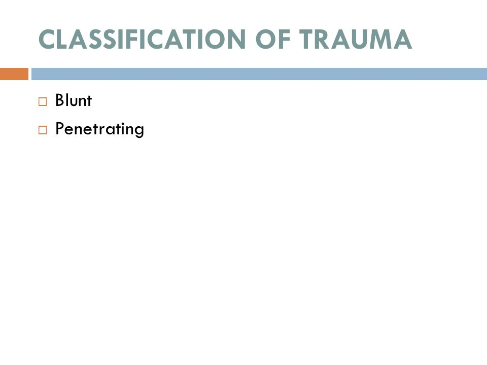 CLASSIFICATION OF TRAUMA  Blunt  Penetrating