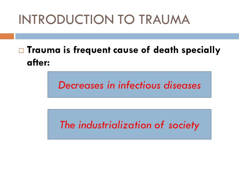 INTRODUCTION TO TRAUMA  Trauma is frequent cause of death specially after: Decreases in infectious diseases The industrialization of society