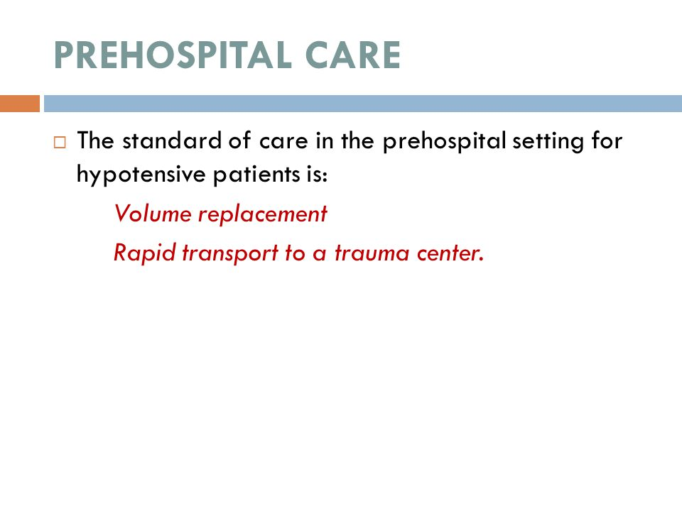 PREHOSPITAL CARE  The standard of care in the prehospital setting for hypotensive patients is: Volume replacement Rapid transport to a trauma center.