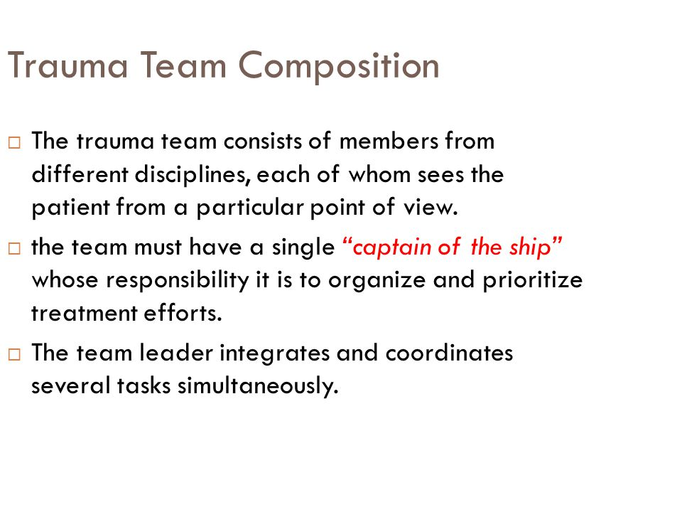 Trauma Team Composition  The trauma team consists of members from different disciplines, each of whom sees the patient from a particular point of vie