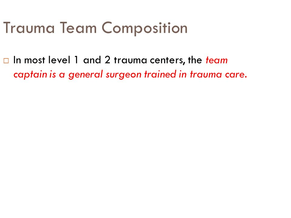 Trauma Team Composition  In most level 1 and 2 trauma centers, the team captain is a general surgeon trained in trauma care.