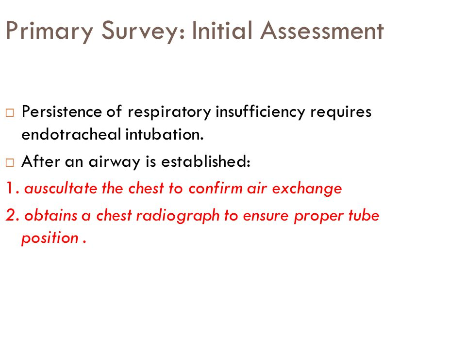 Primary Survey: Initial Assessment  Persistence of respiratory insufficiency requires endotracheal intubation.  After an airway is established: 1. a