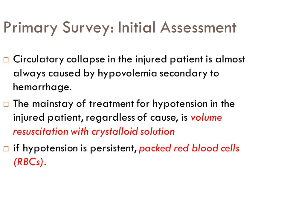 Primary Survey: Initial Assessment  Circulatory collapse in the injured patient is almost always caused by hypovolemia secondary to hemorrhage.  The