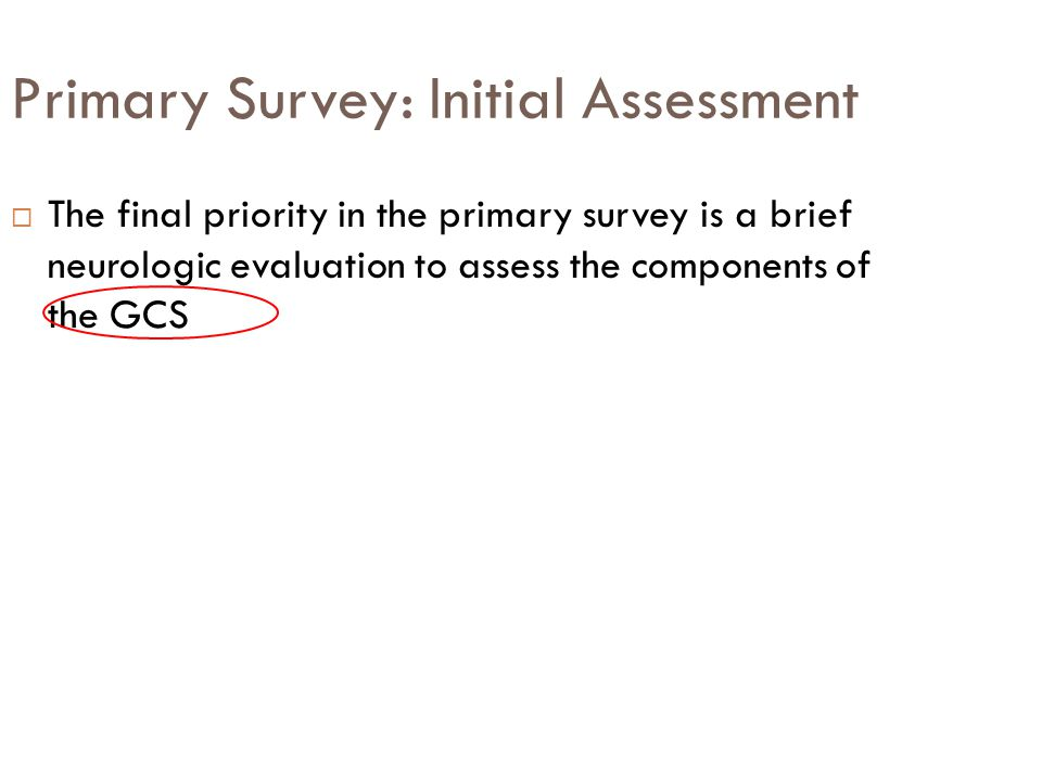 Primary Survey: Initial Assessment  The final priority in the primary survey is a brief neurologic evaluation to assess the components of the GCS