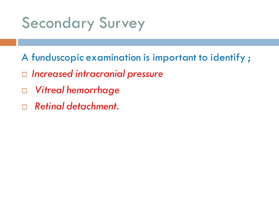 Secondary Survey A funduscopic examination is important to identify ;  Increased intracranial pressure  Vitreal hemorrhage  Retinal detachment.