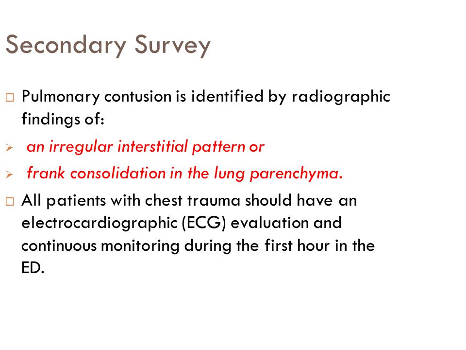 Secondary Survey  Pulmonary contusion is identified by radiographic findings of:  an irregular interstitial pattern or  frank consolidation in the