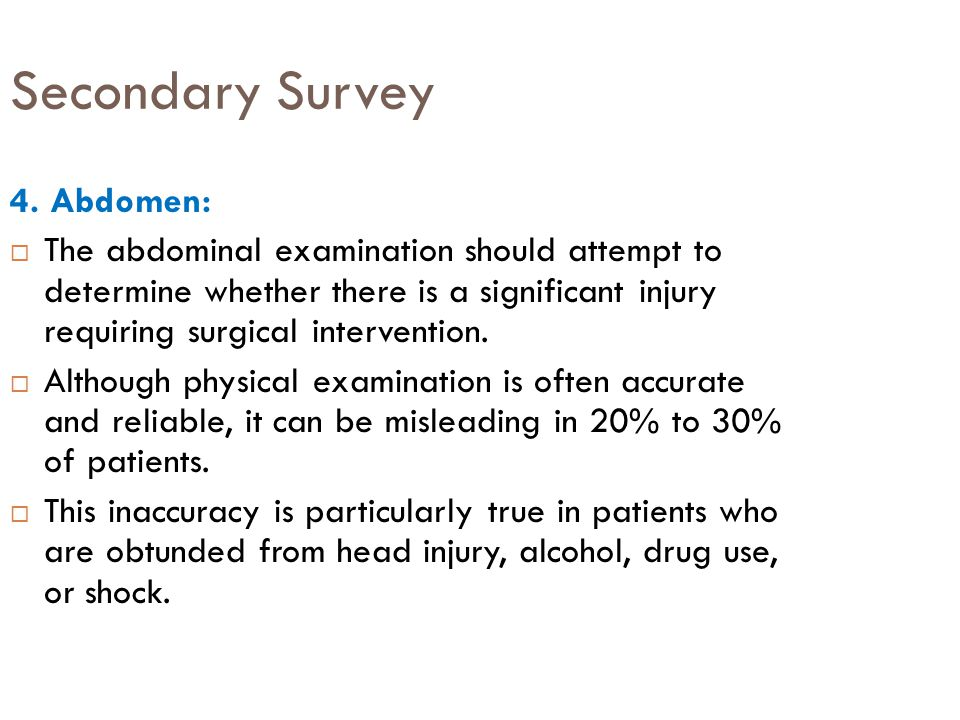 Secondary Survey 4. Abdomen:  The abdominal examination should attempt to determine whether there is a significant injury requiring surgical interven