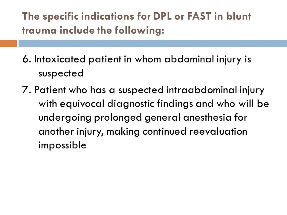 The specific indications for DPL or FAST in blunt trauma include the following: 6. Intoxicated patient in whom abdominal injury is suspected 7. Patien