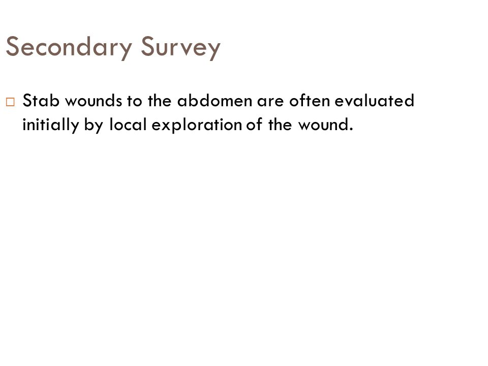 Secondary Survey  Stab wounds to the abdomen are often evaluated initially by local exploration of the wound.