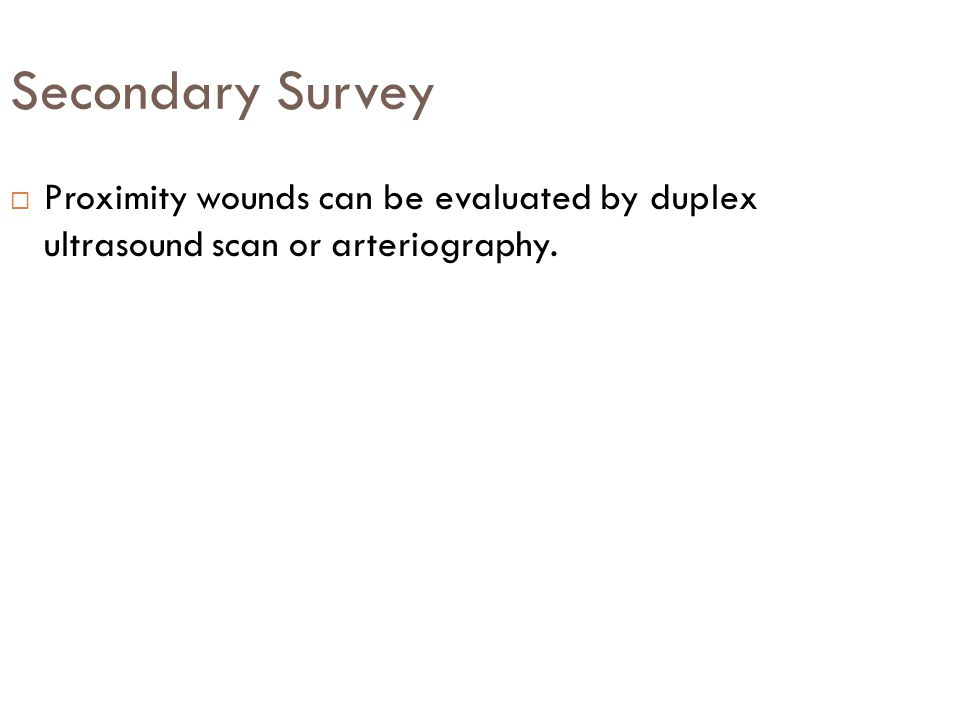 Secondary Survey  Proximity wounds can be evaluated by duplex ultrasound scan or arteriography.