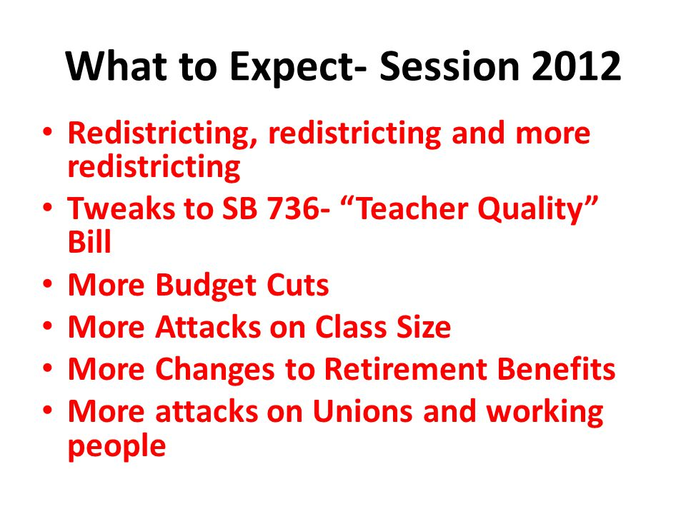 "What to Expect- Session 2012 Redistricting, redistricting and more redistricting Tweaks to SB 736- ""Teacher Quality"" Bill More Budget Cuts More Attack"