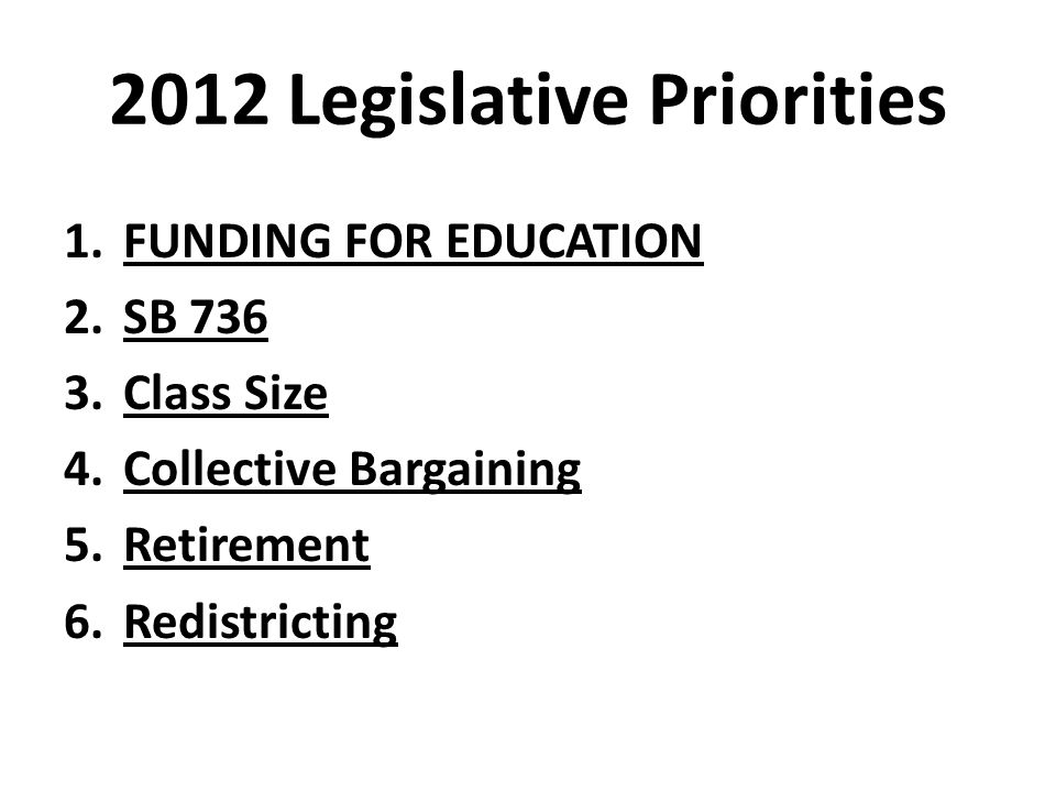 2012 Legislative Priorities 1.FUNDING FOR EDUCATION 2.SB 736 3.Class Size 4.Collective Bargaining 5.Retirement 6.Redistricting
