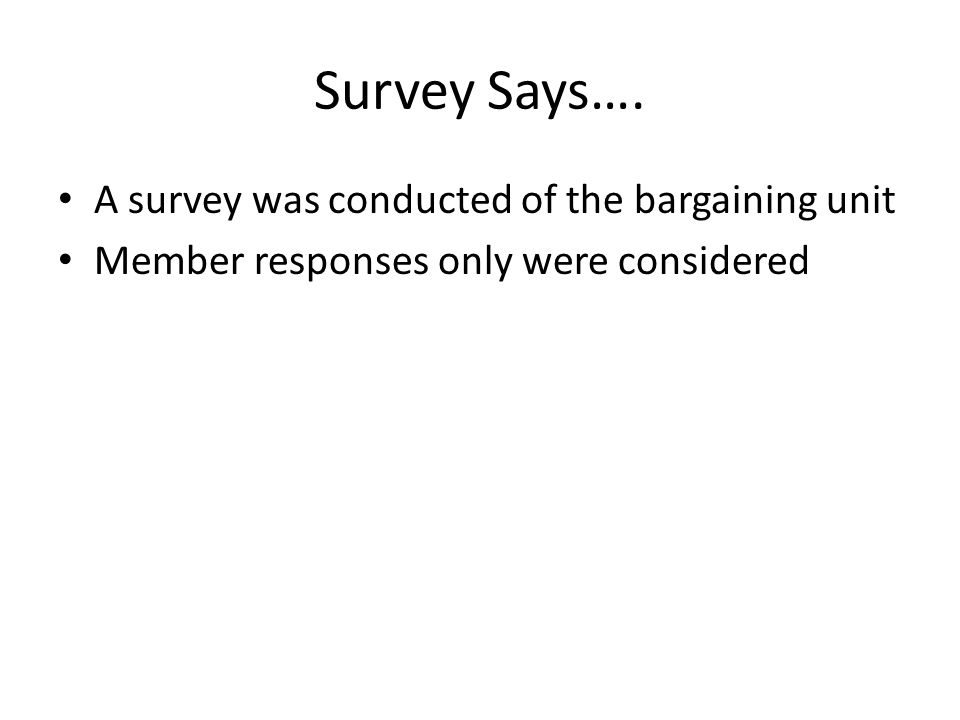 Survey Says…. A survey was conducted of the bargaining unit Member responses only were considered