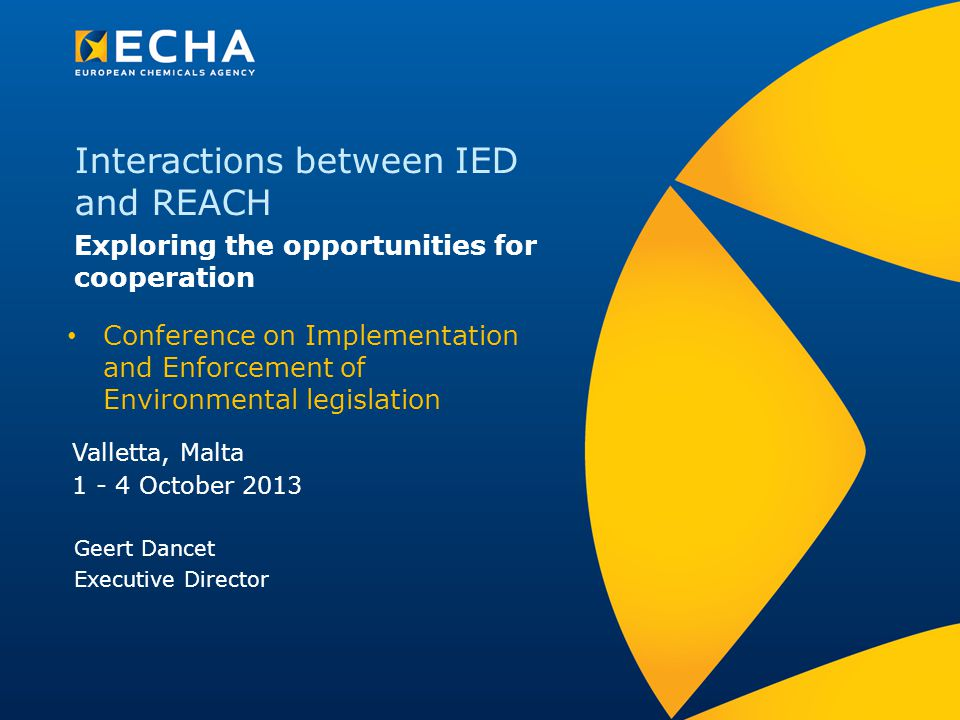 Interactions between IED and REACH Exploring the opportunities for cooperation Valletta, Malta 1 - 4 October 2013 Geert Dancet Executive Director Conference on Implementation and Enforcement of Environmental legislation
