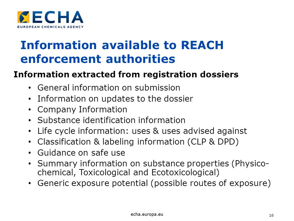 16 Information extracted from registration dossiers General information on submission Information on updates to the dossier Company Information Substance identification information Life cycle information: uses & uses advised against Classification & labeling information (CLP & DPD) Guidance on safe use Summary information on substance properties (Physico- chemical, Toxicological and Ecotoxicological) Generic exposure potential (possible routes of exposure) Information available to REACH enforcement authorities