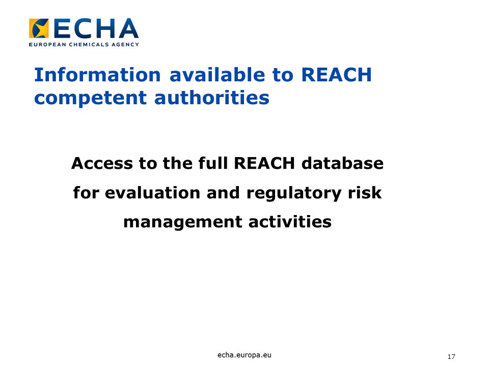 17 Access to the full REACH database for evaluation and regulatory risk management activities Information available to REACH competent authorities