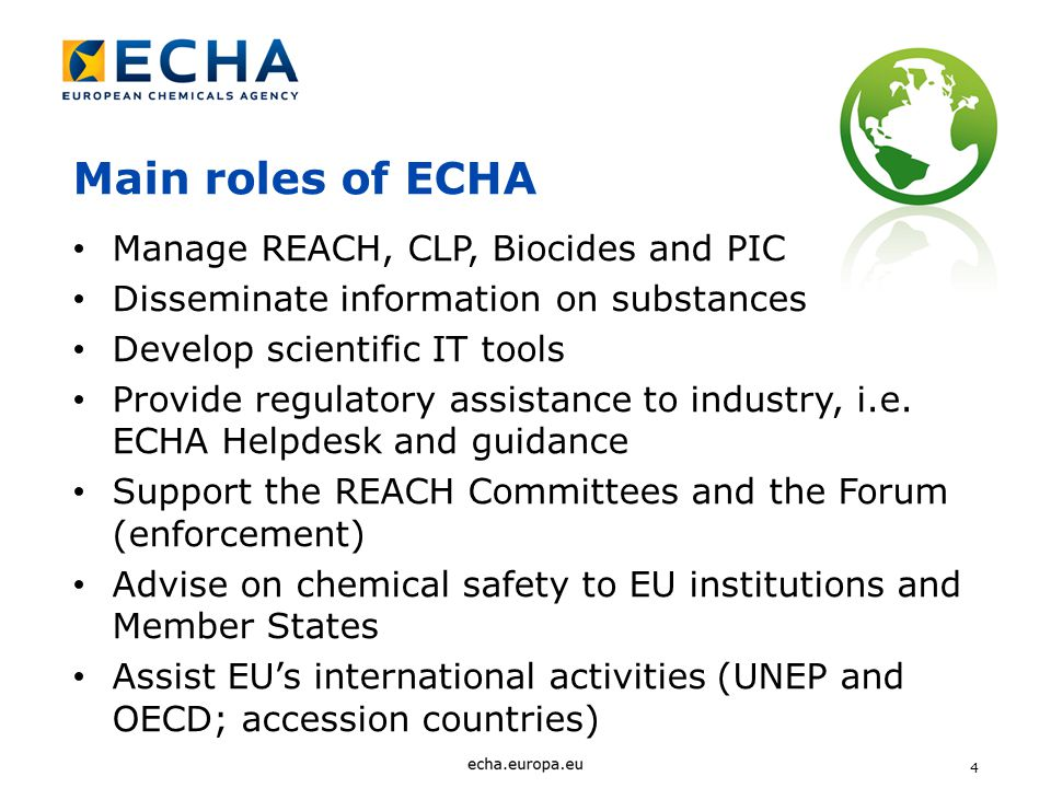 4 Main roles of ECHA Manage REACH, CLP, Biocides and PIC Disseminate information on substances Develop scientific IT tools Provide regulatory assistance to industry, i.e.